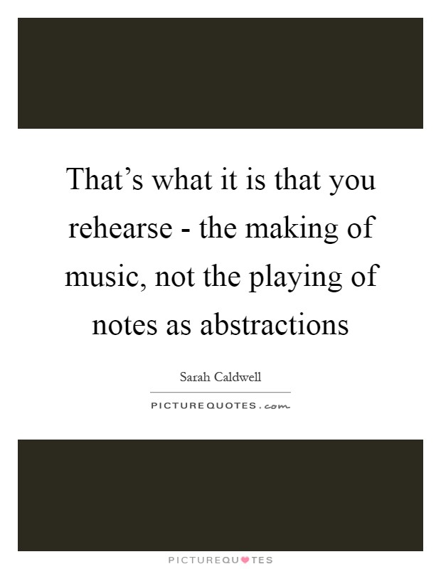That's what it is that you rehearse - the making of music, not the playing of notes as abstractions Picture Quote #1