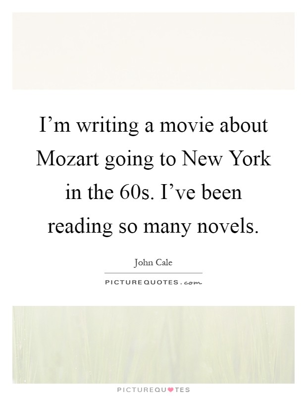 I'm writing a movie about Mozart going to New York in the  60s. I've been reading so many novels Picture Quote #1