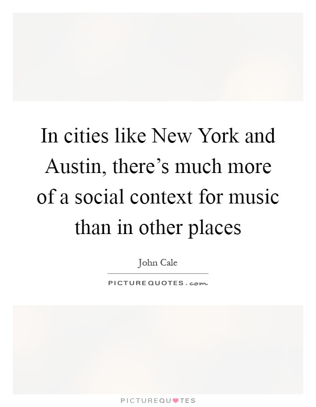 In cities like New York and Austin, there's much more of a social context for music than in other places Picture Quote #1