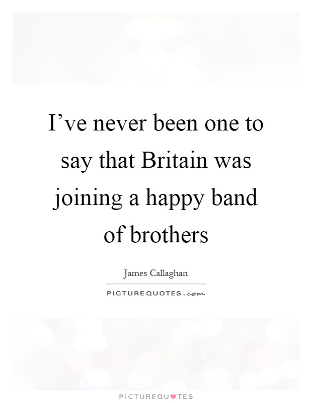 I've never been one to say that Britain was joining a happy band of brothers Picture Quote #1