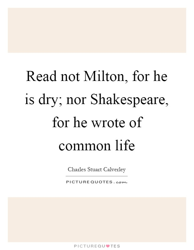 Read not Milton, for he is dry; nor Shakespeare, for he wrote of common life Picture Quote #1