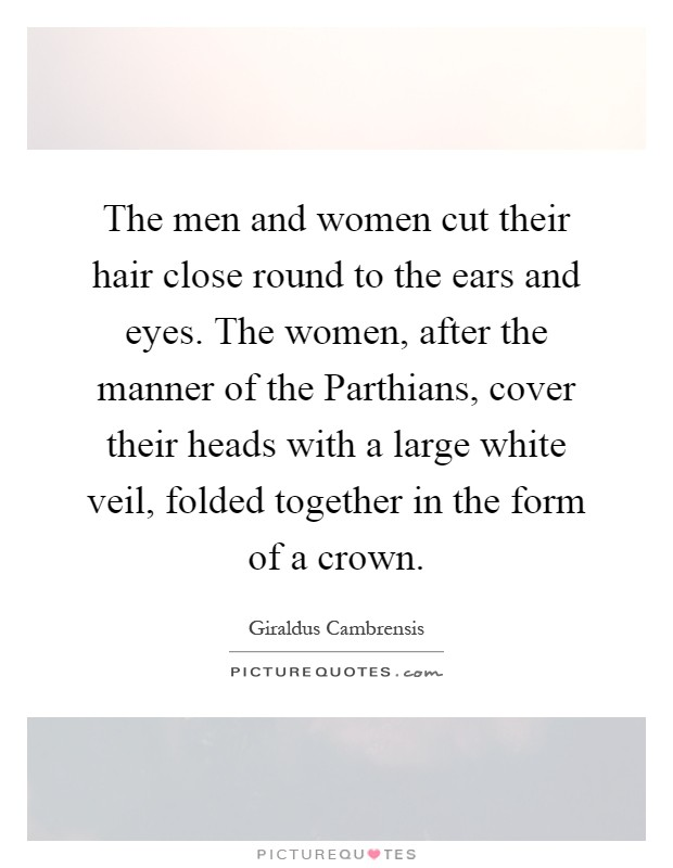 The men and women cut their hair close round to the ears and eyes. The women, after the manner of the Parthians, cover their heads with a large white veil, folded together in the form of a crown Picture Quote #1