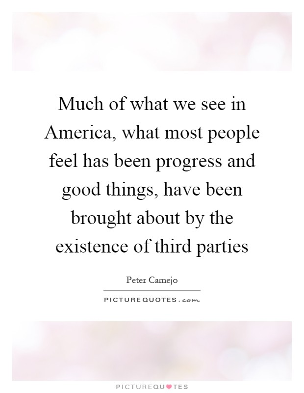 Much of what we see in America, what most people feel has been progress and good things, have been brought about by the existence of third parties Picture Quote #1