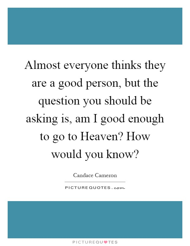 Almost everyone thinks they are a good person, but the question you should be asking is, am I good enough to go to Heaven? How would you know? Picture Quote #1