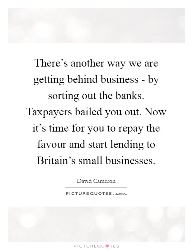 There's another way we are getting behind business - by sorting out the banks. Taxpayers bailed you out. Now it's time for you to repay the favour and start lending to Britain's small businesses Picture Quote #1