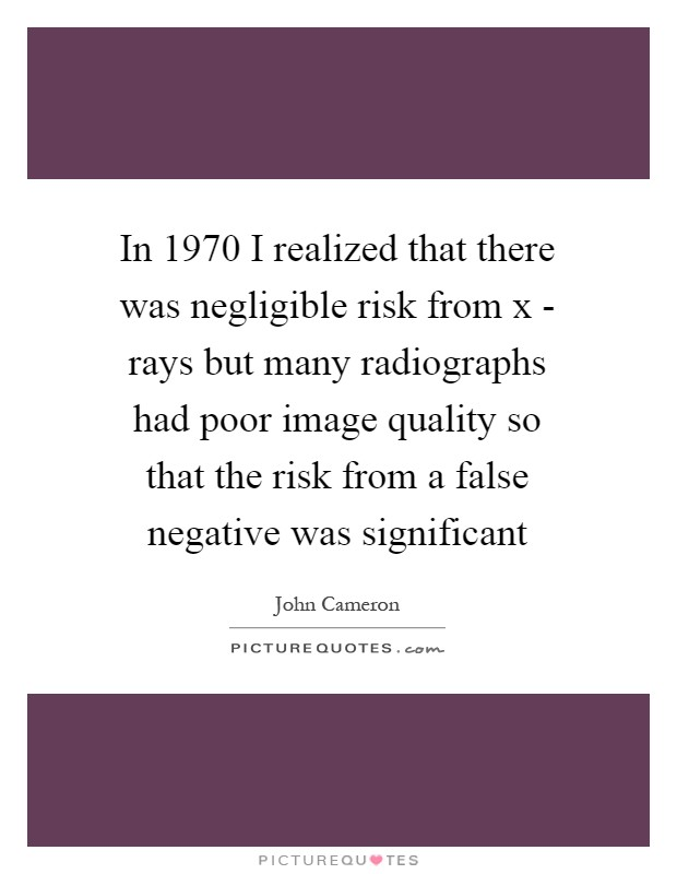 In 1970 I realized that there was negligible risk from x - rays but many radiographs had poor image quality so that the risk from a false negative was significant Picture Quote #1