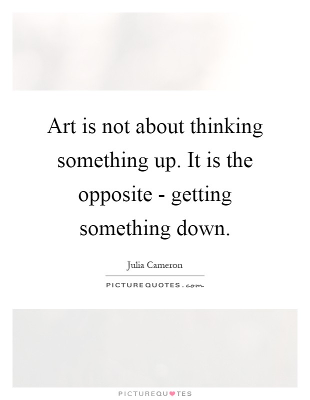Art is not about thinking something up. It is the opposite - getting something down Picture Quote #1