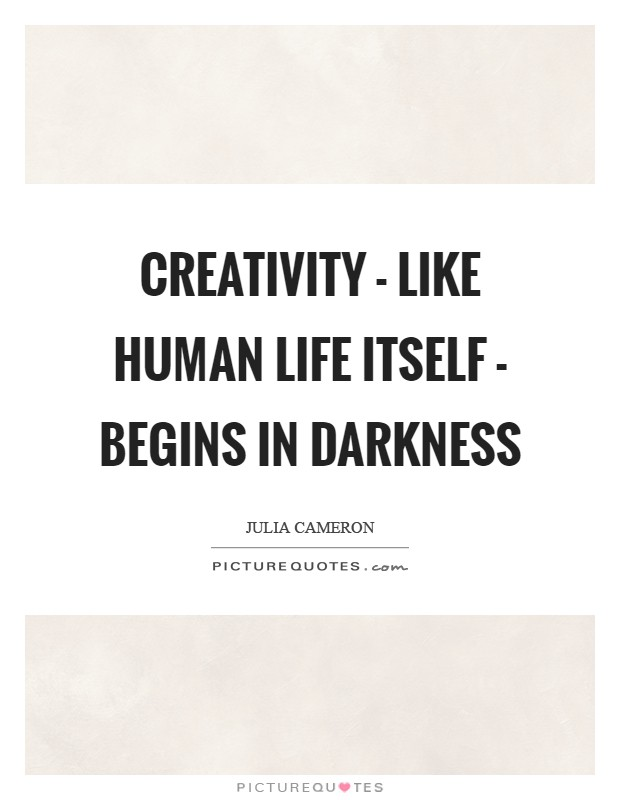 Creativity - like human life itself - begins in darkness Picture Quote #1