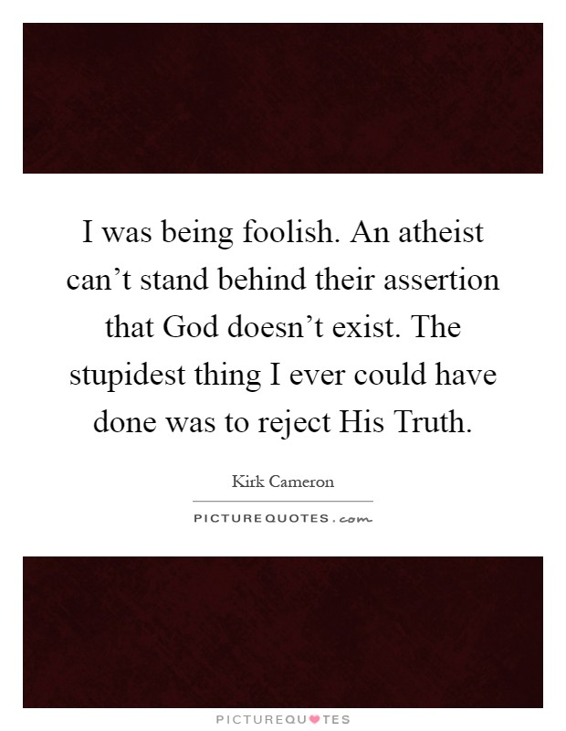 I was being foolish. An atheist can't stand behind their assertion that God doesn't exist. The stupidest thing I ever could have done was to reject His Truth Picture Quote #1