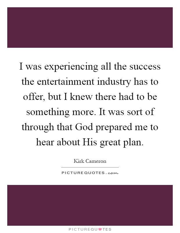I was experiencing all the success the entertainment industry has to offer, but I knew there had to be something more. It was sort of through that God prepared me to hear about His great plan Picture Quote #1