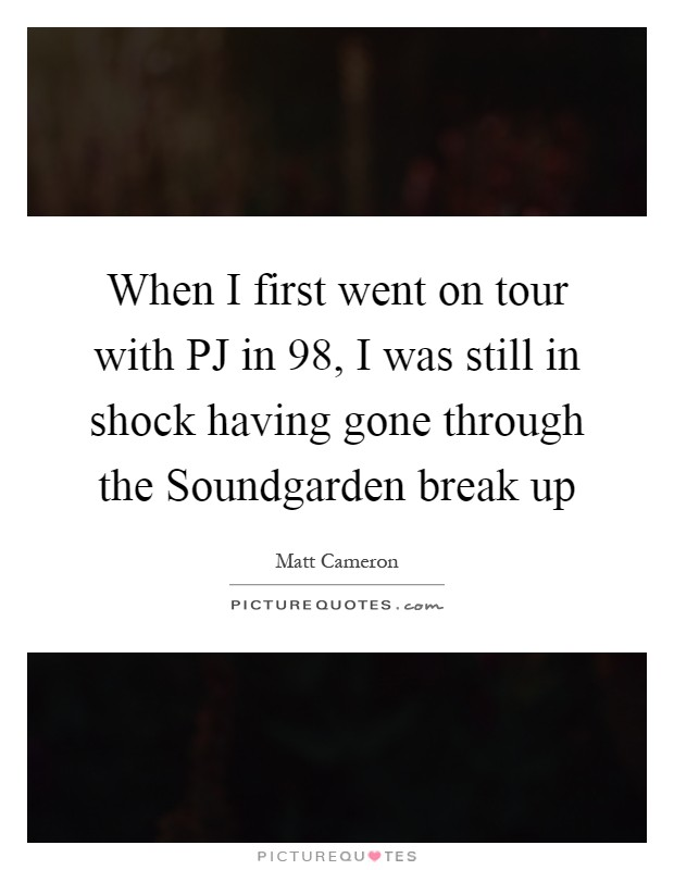 When I first went on tour with PJ in  98, I was still in shock having gone through the Soundgarden break up Picture Quote #1