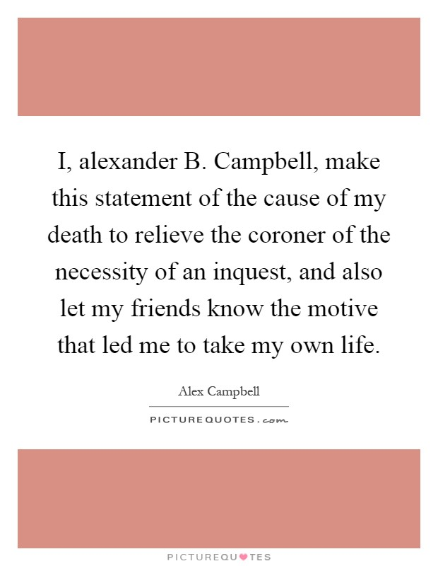 I, alexander B. Campbell, make this statement of the cause of my death to relieve the coroner of the necessity of an inquest, and also let my friends know the motive that led me to take my own life Picture Quote #1