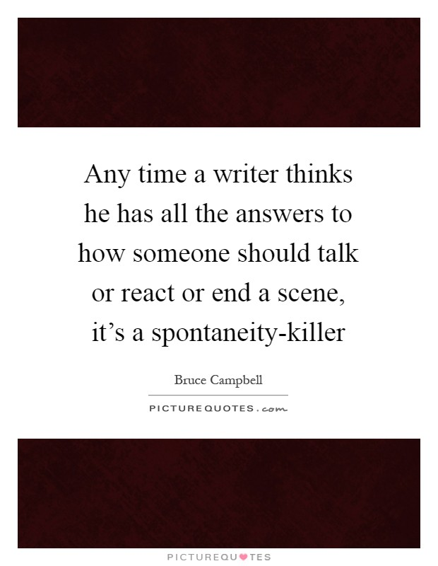 Any time a writer thinks he has all the answers to how someone should talk or react or end a scene, it's a spontaneity-killer Picture Quote #1