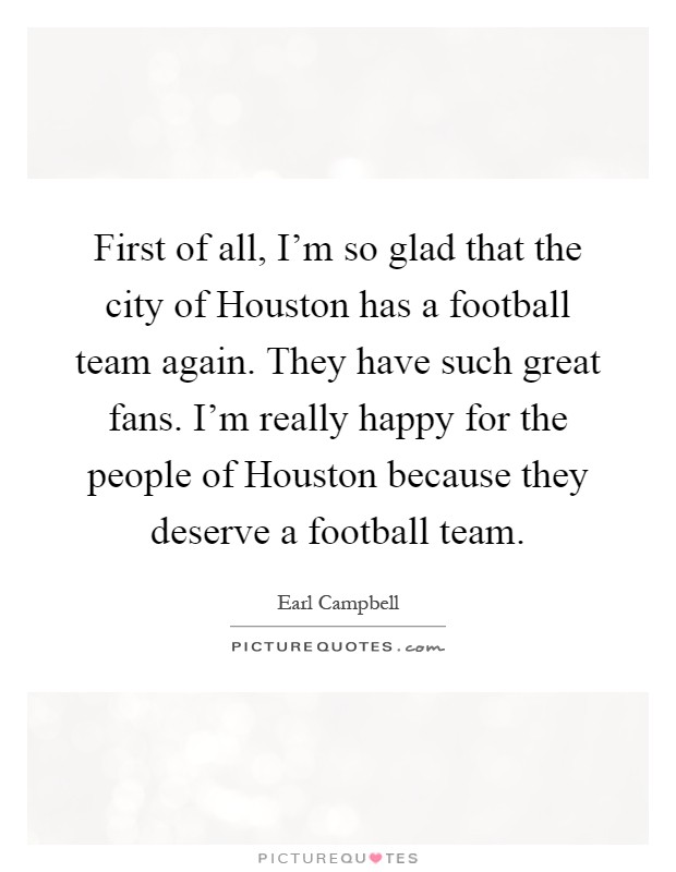 First of all, I'm so glad that the city of Houston has a football team again. They have such great fans. I'm really happy for the people of Houston because they deserve a football team Picture Quote #1