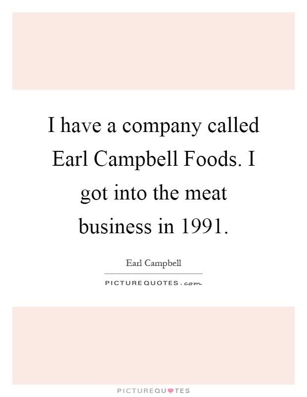 I have a company called Earl Campbell Foods. I got into the meat business in 1991 Picture Quote #1