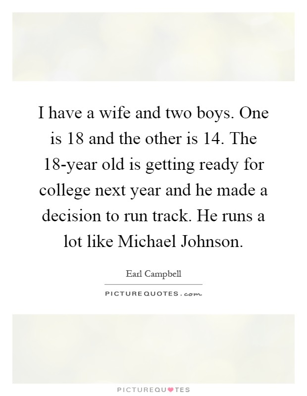 I have a wife and two boys. One is 18 and the other is 14. The 18-year old is getting ready for college next year and he made a decision to run track. He runs a lot like Michael Johnson Picture Quote #1