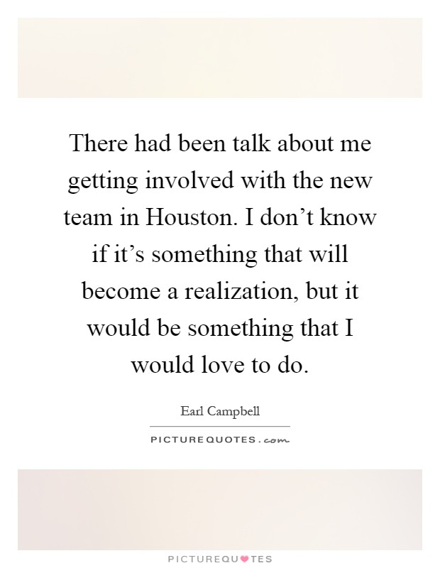 There had been talk about me getting involved with the new team in Houston. I don't know if it's something that will become a realization, but it would be something that I would love to do Picture Quote #1