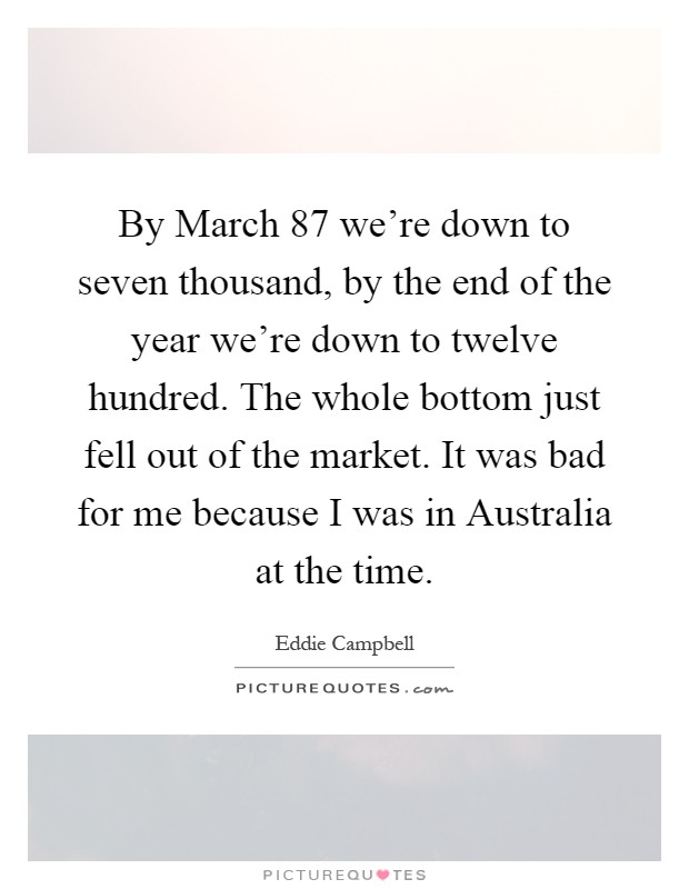 By March  87 we're down to seven thousand, by the end of the year we're down to twelve hundred. The whole bottom just fell out of the market. It was bad for me because I was in Australia at the time Picture Quote #1