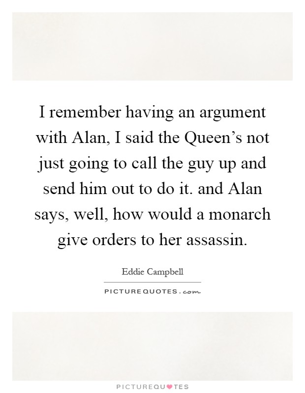 I remember having an argument with Alan, I said the Queen's not just going to call the guy up and send him out to do it. and Alan says, well, how would a monarch give orders to her assassin Picture Quote #1