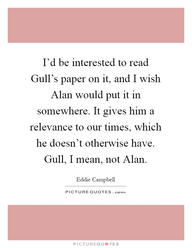 I'd be interested to read Gull's paper on it, and I wish Alan would put it in somewhere. It gives him a relevance to our times, which he doesn't otherwise have. Gull, I mean, not Alan Picture Quote #1