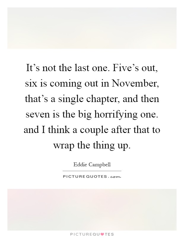 It's not the last one. Five's out, six is coming out in November, that's a single chapter, and then seven is the big horrifying one. and I think a couple after that to wrap the thing up Picture Quote #1