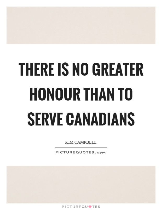 There is no greater honour than to serve Canadians Picture Quote #1