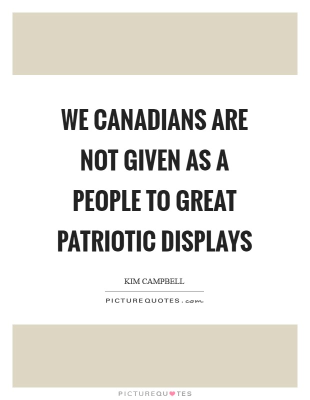 We Canadians are not given as a people to great patriotic displays Picture Quote #1