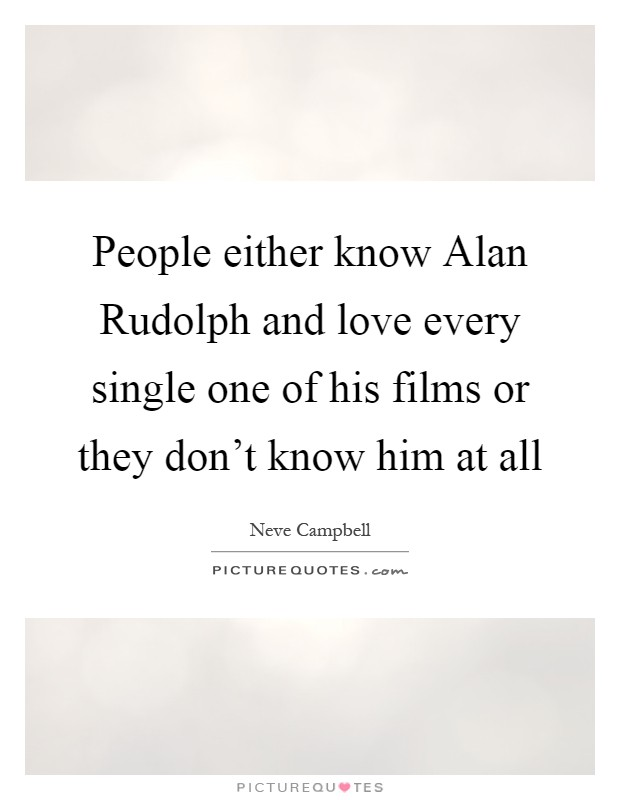 People either know Alan Rudolph and love every single one of his films or they don't know him at all Picture Quote #1