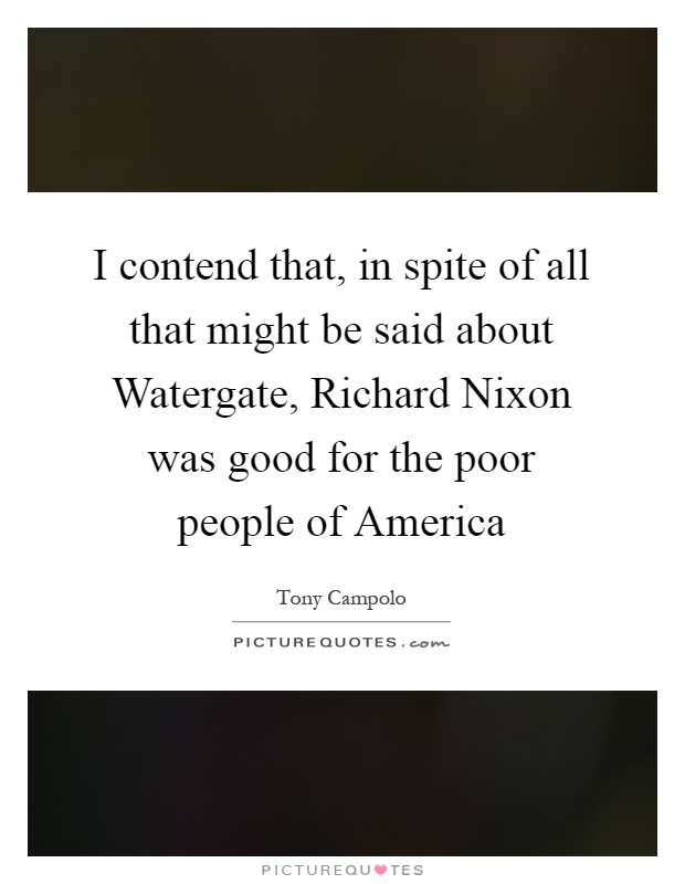 I contend that, in spite of all that might be said about Watergate, Richard Nixon was good for the poor people of America Picture Quote #1