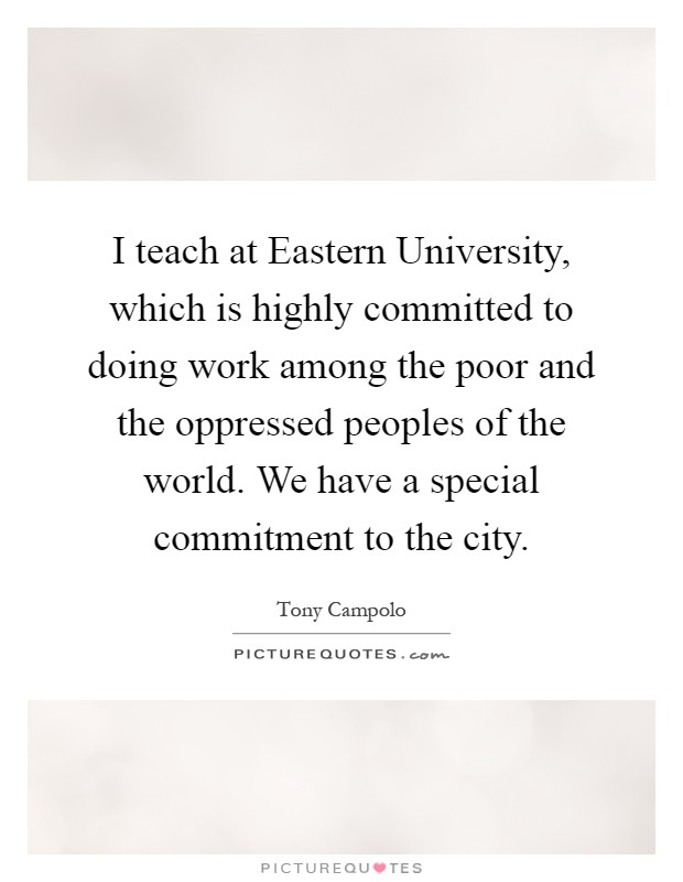 I teach at Eastern University, which is highly committed to doing work among the poor and the oppressed peoples of the world. We have a special commitment to the city Picture Quote #1