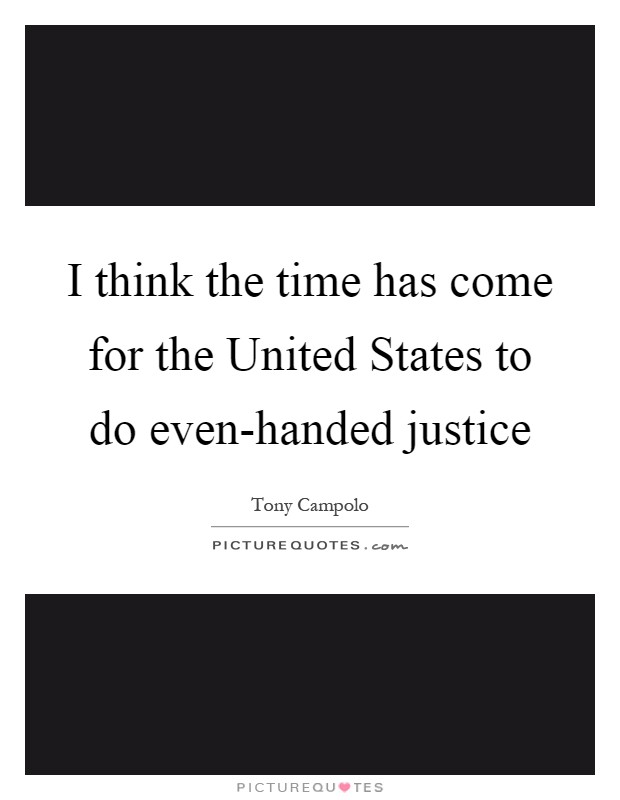 I think the time has come for the United States to do even-handed justice Picture Quote #1