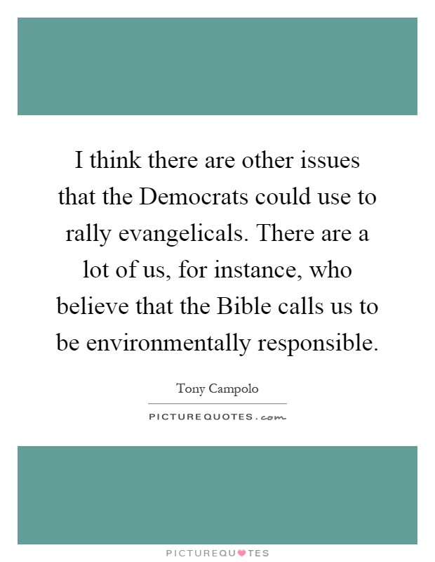 I think there are other issues that the Democrats could use to rally evangelicals. There are a lot of us, for instance, who believe that the Bible calls us to be environmentally responsible Picture Quote #1