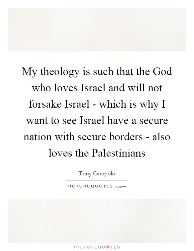 My theology is such that the God who loves Israel and will not forsake Israel - which is why I want to see Israel have a secure nation with secure borders - also loves the Palestinians Picture Quote #1