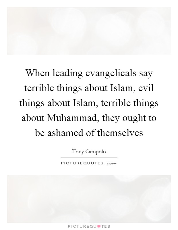 When leading evangelicals say terrible things about Islam, evil things about Islam, terrible things about Muhammad, they ought to be ashamed of themselves Picture Quote #1
