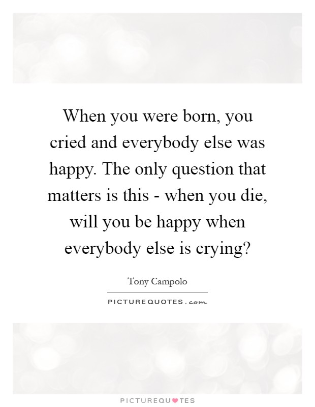 When you were born, you cried and everybody else was happy. The only question that matters is this - when you die, will you be happy when everybody else is crying? Picture Quote #1