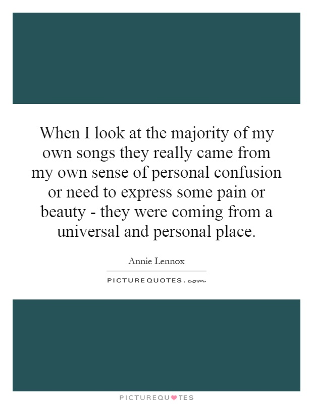 When I look at the majority of my own songs they really came from my own sense of personal confusion or need to express some pain or beauty - they were coming from a universal and personal place Picture Quote #1