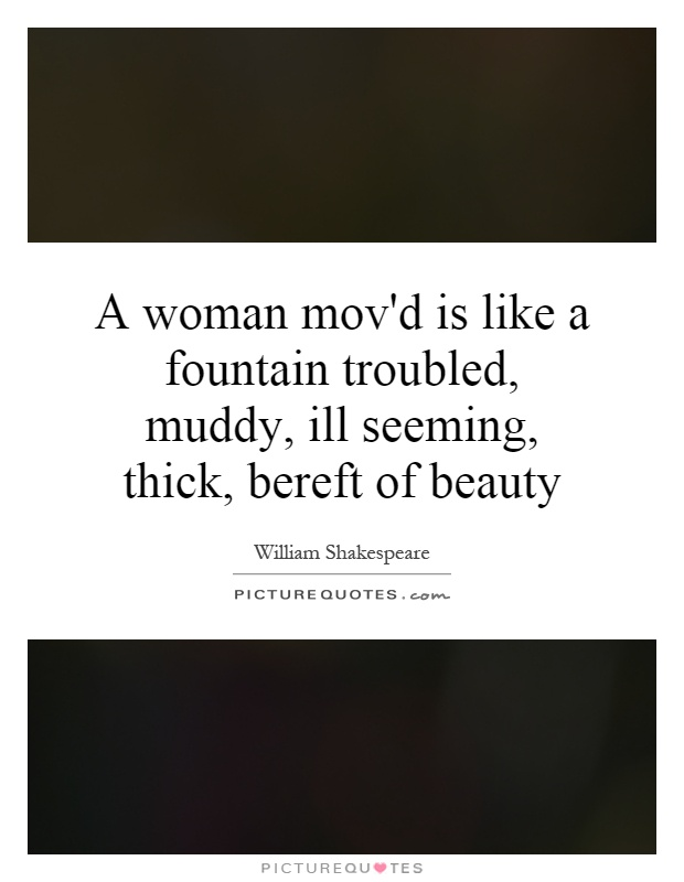 A woman mov'd is like a fountain troubled, muddy, ill seeming, thick, bereft of beauty Picture Quote #1