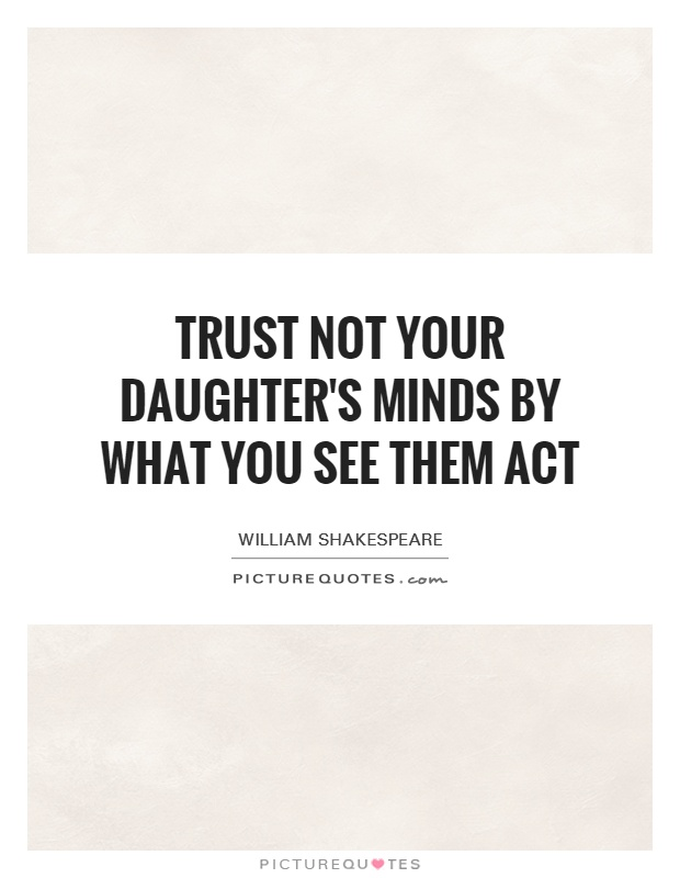 Trust not your daughter's minds By what you see them act Picture Quote #1