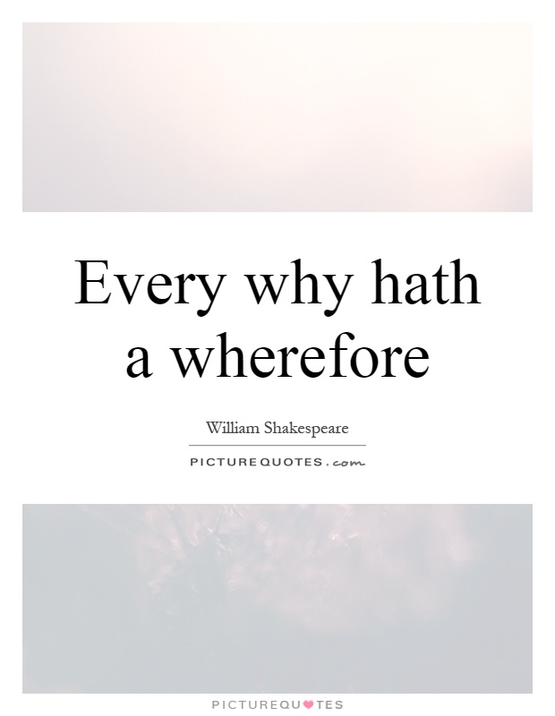 Every why hath a wherefore Picture Quote #1