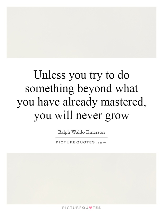 Unless you try to do something beyond what you have already mastered, you will never grow Picture Quote #1