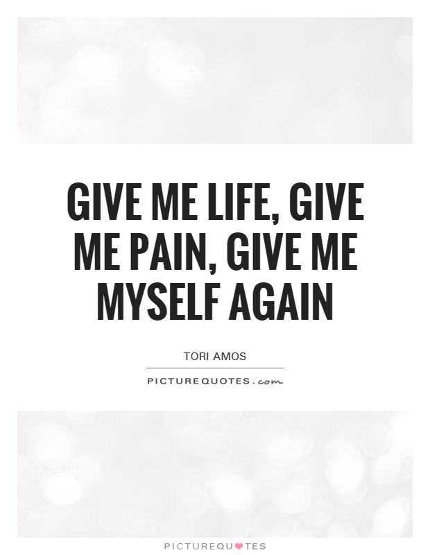 Give me life, give me pain, give me myself again | Picture Quotes