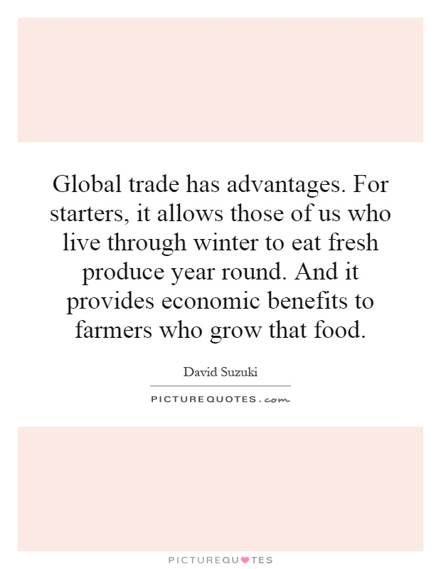 Global trade has advantages. For starters, it allows those of us who live through winter to eat fresh produce year round. And it provides economic benefits to farmers who grow that food Picture Quote #1