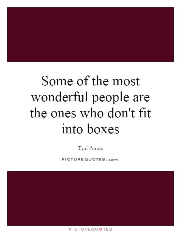 Some of the most wonderful people are the ones who don't fit into boxes Picture Quote #1