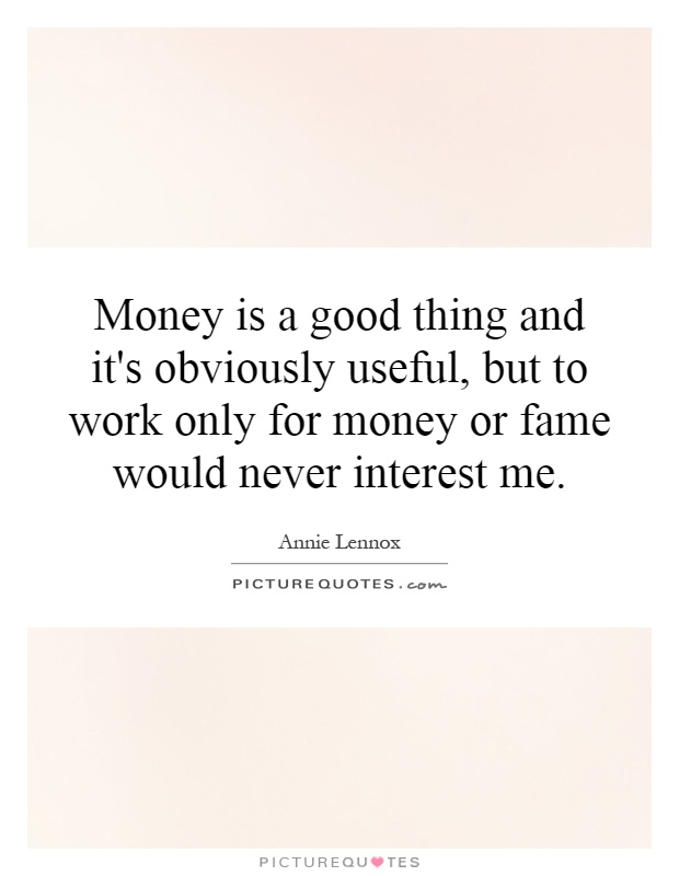Money is a good thing and it's obviously useful, but to work only for money or fame would never interest me Picture Quote #1