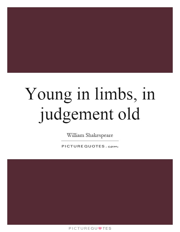 Young in limbs, in judgement old Picture Quote #1