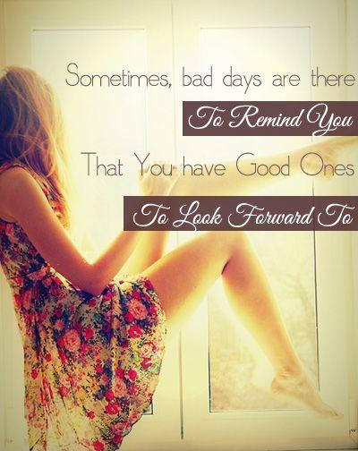 Sometimes bad days are there to remind you that you have good ones to look forward to Picture Quote #1