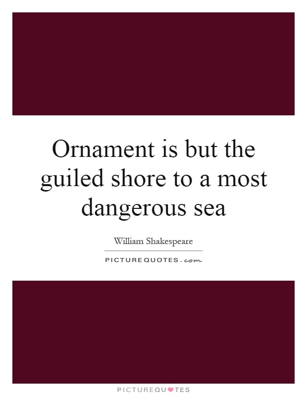 Ornament is but the guiled shore to a most dangerous sea Picture Quote #1