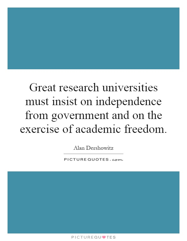 Great research universities must insist on independence from government and on the exercise of academic freedom Picture Quote #1