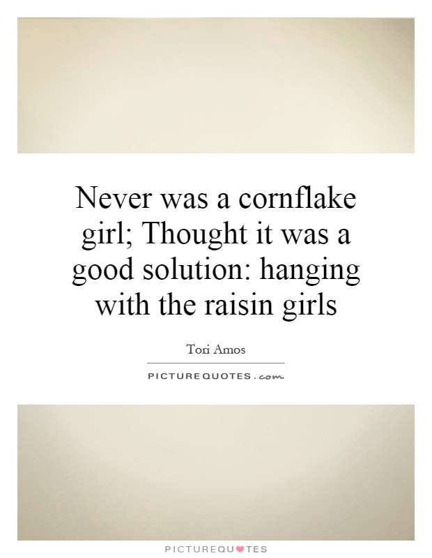 Never was a cornflake girl; Thought it was a good solution: hanging with the raisin girls Picture Quote #1
