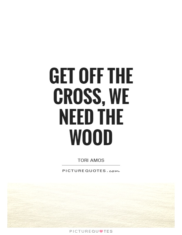 Get off the cross, we need the wood Picture Quote #1